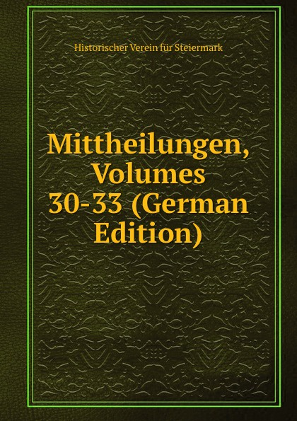 Historischer Verein für Steiermark Mittheilungen, Volumes 30-33 (German Edition) historischer verein für steiermark mittheilungen volumes 3 4 german edition