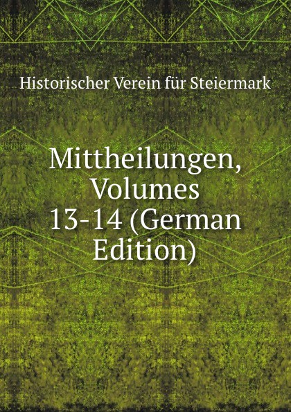 Historischer Verein für Steiermark Mittheilungen, Volumes 13-14 (German Edition) historischer verein für steiermark mittheilungen volumes 3 4 german edition