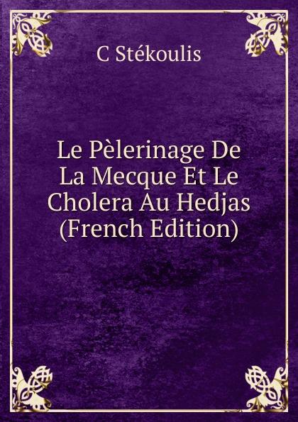 C Stékoulis Le Pelerinage De La Mecque Et Le Cholera Au Hedjas (French Edition) александр дюма le meneur de loups french edition