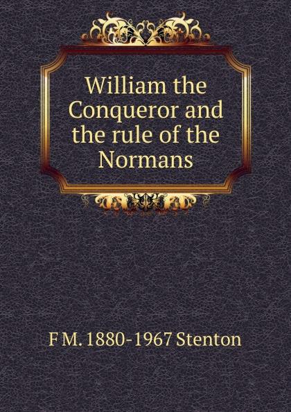 F M. 1880-1967 Stenton William the Conqueror and the rule of the Normans the conqueror