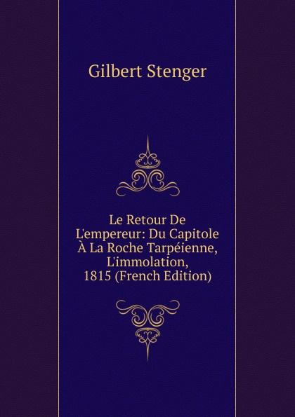 Gilbert Stenger Le Retour De L.empereur: Du Capitole A La Roche Tarpeienne, L.immolation, 1815 (French Edition) tina folsom le retour de luther