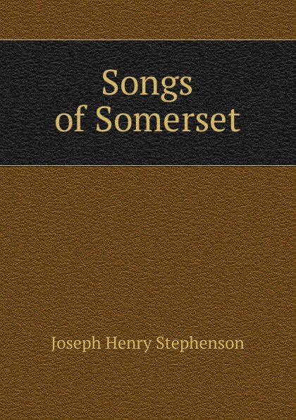 Joseph Henry Stephenson Songs of Somerset коллектив авторов folk songs from somerset