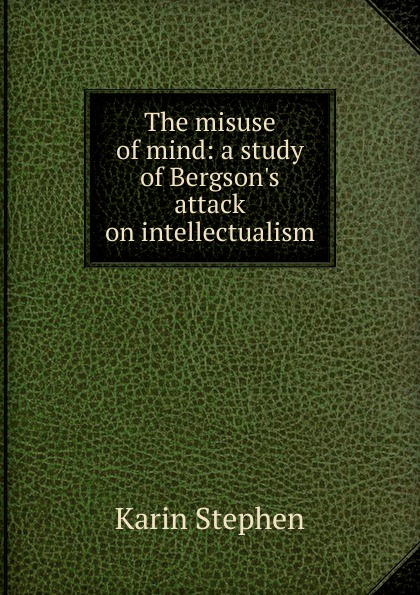 Karin Stephen The misuse of mind: a study of Bergson.s attack on intellectualism ancient indian study on mind