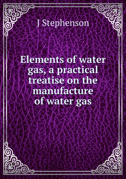 J. Stephenson Elements of water gas, a practical treatise on the manufacture of water gas c a eggert elements of agriculture a treatise on professional farming
