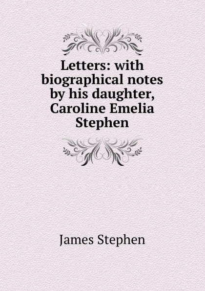 James Stephen Letters: with biographical notes by his daughter, Caroline Emelia Stephen james stephen the right honourable sir james stephen