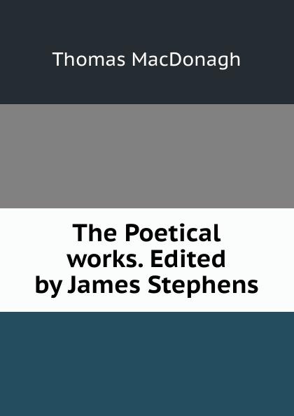 Thomas MacDonagh The Poetical works. Edited by James Stephens james brunton stephens convict once