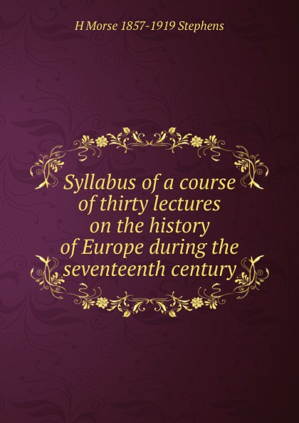 Фото - H Morse 1857-1919 Stephens Syllabus of a course of thirty lectures on the history of Europe during the seventeenth century edmundson george anglo dutch rivalry during the first half of the seventeenth century