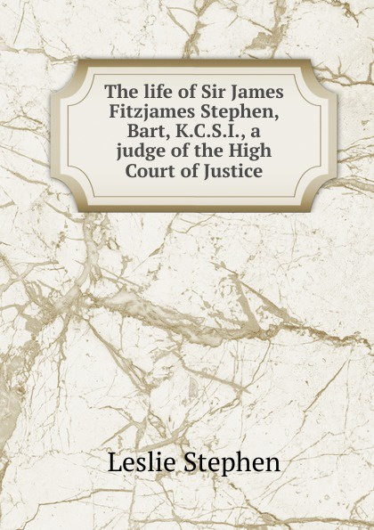 Leslie Stephen The life of Sir James Fitzjames Stephen, Bart, K.C.S.I., a judge of the High Court of Justice james w james washington sheahan the life of stephen a douglas