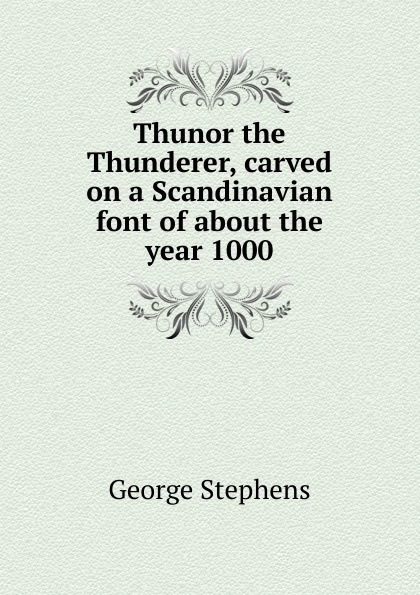George Stephens Thunor the Thunderer, carved on a Scandinavian font of about the year 1000