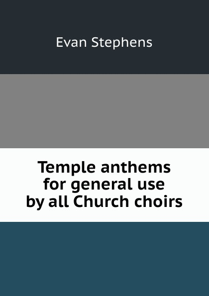 Evan Stephens Temple anthems for general use by all Church choirs black temple black temple it all ends