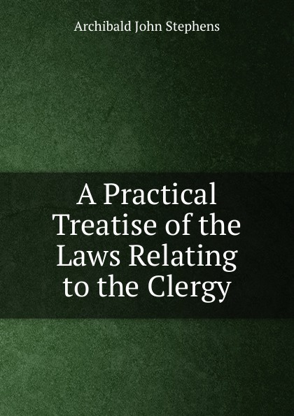 Archibald John Stephens A Practical Treatise of the Laws Relating to Clergy