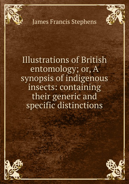James Francis Stephens Illustrations of British entomology; or, A synopsis of indigenous insects: containing their generic and specific distinctions james brunton stephens convict once