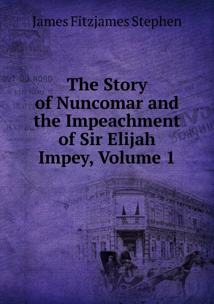 Stephen James Fitzjames The Story of Nuncomar and the Impeachment of Sir Elijah Impey, Volume 1 james stephen the right honourable sir james stephen
