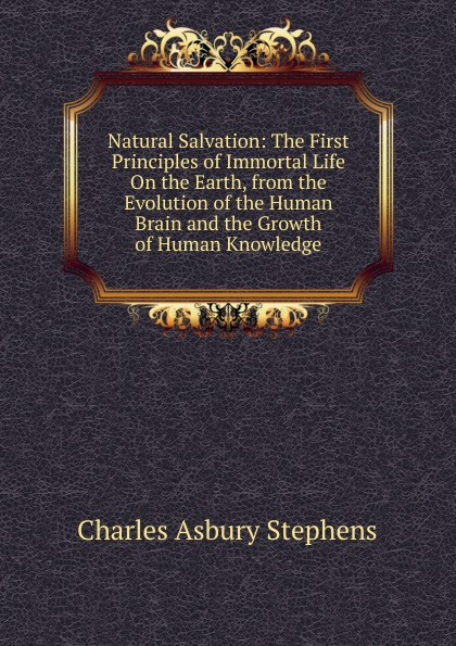 Charles Asbury Stephens Natural Salvation: The First Principles of Immortal Life On the Earth, from the Evolution of the Human Brain and the Growth of Human Knowledge цена