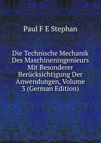 Paul F. E Stephan Die Technische Mechanik Des Maschineningenieurs Mit Besonderer Berucksichtigung Der Anwendungen, Volume 3 (German Edition) josef weisstein die rationelle mechanik german edition