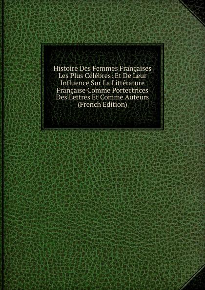 Histoire Des Femmes Francaises Les Plus Celebres: Et De Leur Influence Sur La Litterature Francaise Comme Portectrices Des Lettres Et Comme Auteurs (French Edition) flat paul nos femmes de lettres