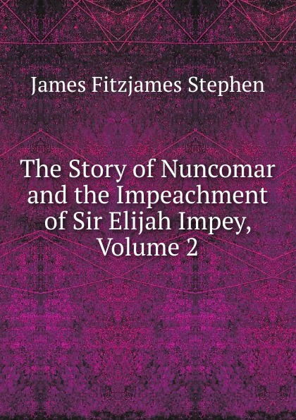 Stephen James Fitzjames The Story of Nuncomar and the Impeachment of Sir Elijah Impey, Volume 2 james stephen the right honourable sir james stephen
