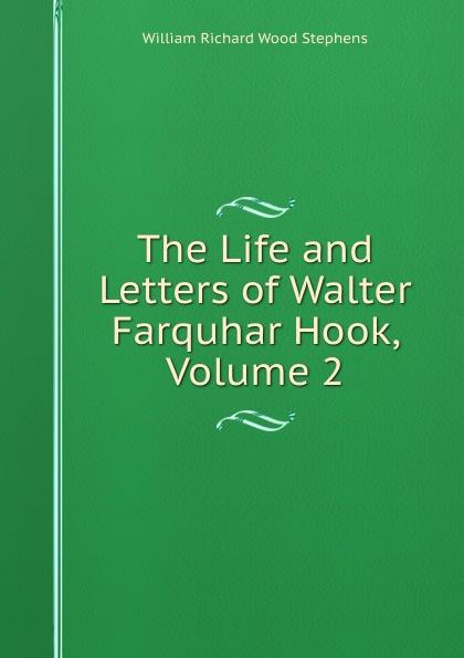 William Richard Wood Stephens The Life and Letters of Walter Farquhar Hook, Volume 2 burton j hendrick the life and letters of walter h page volume i