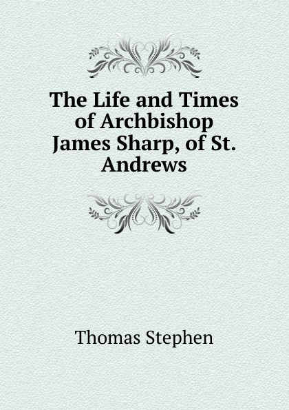 Thomas Stephen The Life and Times of Archbishop James Sharp, of St. Andrews james w james washington sheahan the life of stephen a douglas