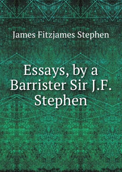 Stephen James Fitzjames Essays, by a Barrister Sir J.F. Stephen. james stephen the right honourable sir james stephen