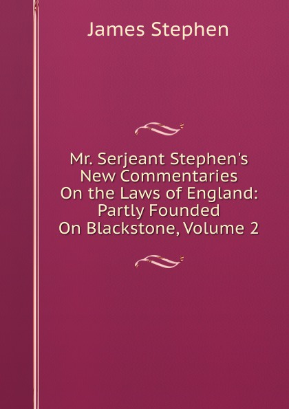 Фото - James Stephen Mr. Serjeant Stephen.s New Commentaries On the Laws of England: Partly Founded On Blackstone, Volume 2 james stephen lectures on the history of france volume 2