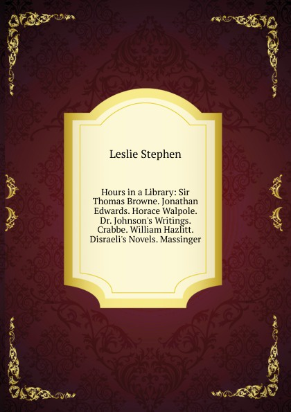 Leslie Stephen Hours in a Library: Sir Thomas Browne. Jonathan Edwards. Horace Walpole. Dr. J Writings. Crabbe. William Hazlitt. D Novels. Massinger