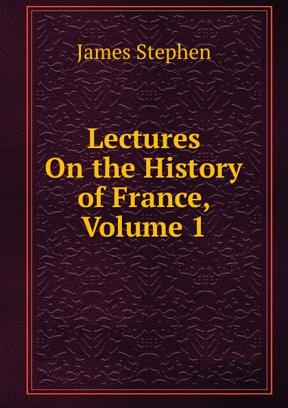 Фото - James Stephen Lectures On the History of France, Volume 1 james stephen lectures on the history of france volume 2