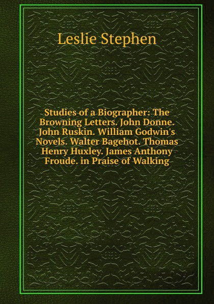 Leslie Stephen Studies of a Biographer: The Browning Letters. John Donne. John Ruskin. William Godwin.s Novels. Walter Bagehot. Thomas Henry Huxley. James Anthony Froude. in Praise of Walking недорого