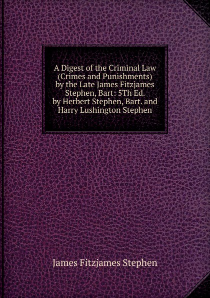 Stephen James Fitzjames A Digest of the Criminal Law (Crimes and Punishments) by the Late James Fitzjames Stephen, Bart: 5Th Ed. by Herbert Stephen, Bart. and Harry Lushington Stephen james w james washington sheahan the life of stephen a douglas