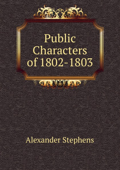 Alexander Stephens Public Characters of 1802-1803 alexander stephens public characters of 1802 1803