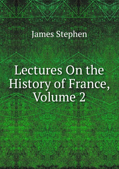 Фото - James Stephen Lectures On the History of France, Volume 2 james stephen lectures on the history of france volume 2