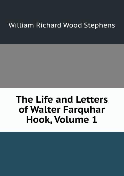 William Richard Wood Stephens The Life and Letters of Walter Farquhar Hook, Volume 1 burton j hendrick the life and letters of walter h page volume i