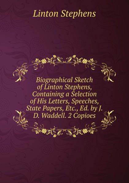 Linton Stephens Biographical Sketch of Stephens, Containing a Selection His Letters, Speeches, State Papers, Etc., Ed. by J.D. Waddell. 2 Copioes.