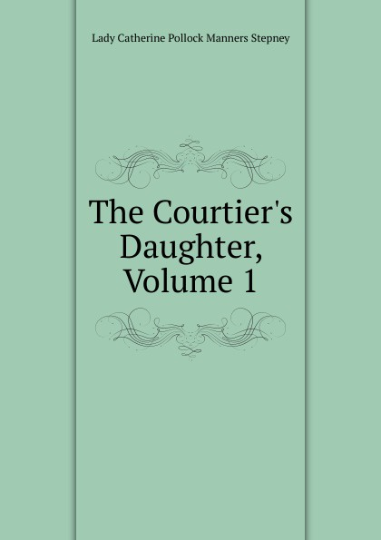 Lady Catherine Pollock Manners Stepney The Courtier.s Daughter, Volume 1 catherine archer lady thorn