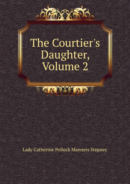Lady Catherine Pollock Manners Stepney The Courtier.s Daughter, Volume 2 catherine archer lady thorn