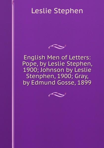Leslie Stephen English Men of Letters: Pope, by Stephen, 1900; Johnson Stenphen, Gray, Edmund Gosse, 1899