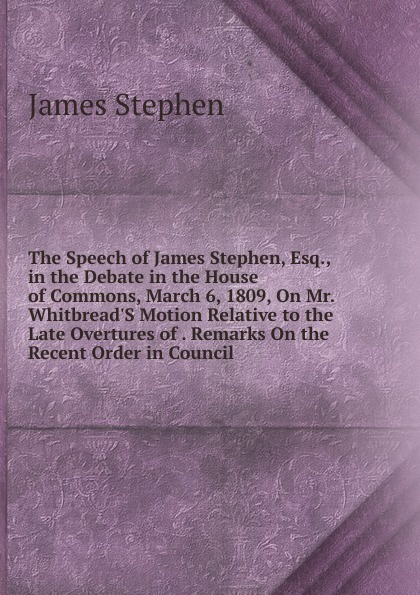 James Stephen The Speech of James Stephen, Esq., in the Debate in the House of Commons, March 6, 1809, On Mr. Whitbread.S Motion Relative to the Late Overtures of . Remarks On the Recent Order in Council james stephen the right honourable sir james stephen