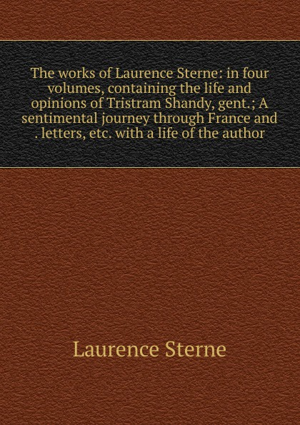 Sterne Laurence The works of Laurence Sterne: in four volumes, containing the life and opinions of Tristram Shandy, gent.; A sentimental journey through France and . letters, etc. with a life of the author laurence sterne a sentimental journey through france and italy