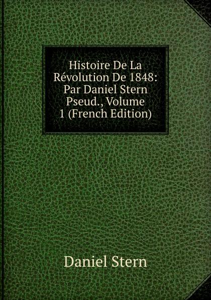 Daniel Stern Histoire De La Revolution De 1848: Par Daniel Stern Pseud., Volume 1 (French Edition) edmond michel histoire de la ville de brie comte robert volume 1 french edition