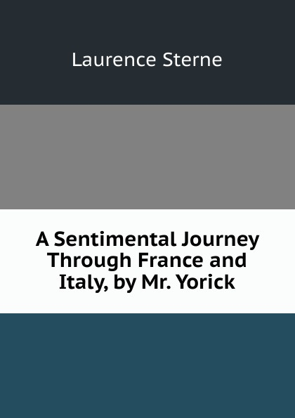 Sterne Laurence A Sentimental Journey Through France and Italy, by Mr. Yorick laurence sterne a sentimental journey through france and italy