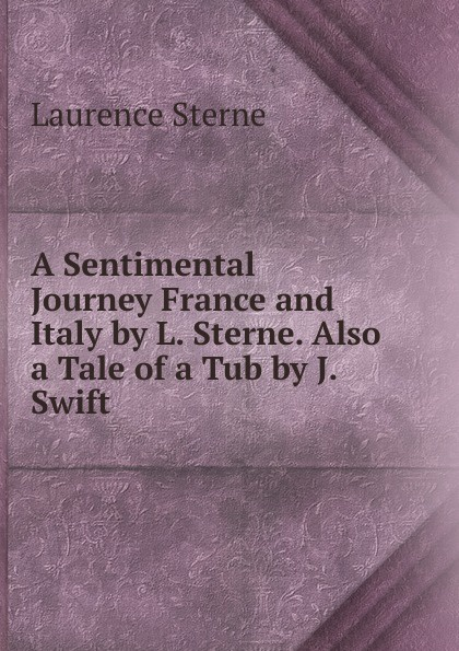 Sterne Laurence A Sentimental Journey France and Italy by L. Sterne. Also a Tale of a Tub by J. Swift laurence sterne a sentimental journey through france and italy