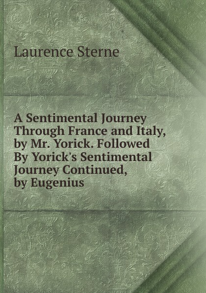 Sterne Laurence A Sentimental Journey Through France and Italy, by Mr. Yorick. Followed By Yorick.s Sentimental Journey Continued, by Eugenius laurence sterne a sentimental journey through france and italy