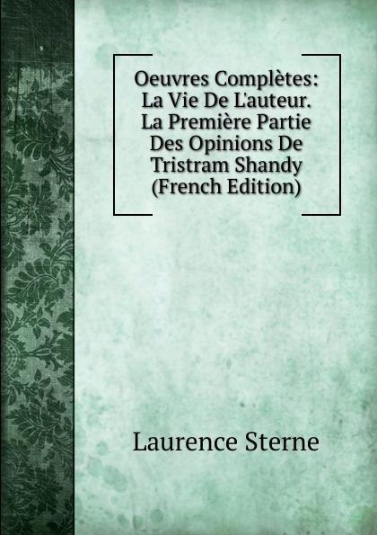 Sterne Laurence Oeuvres Completes: La Vie De L.auteur. La Premiere Partie Des Opinions De Tristram Shandy (French Edition) laurence de savigny contes de la bonne maman classic reprint