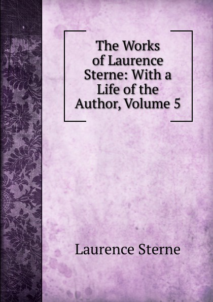 Sterne Laurence The Works of Laurence Sterne: With a Life of the Author, Volume 5 philip laurence