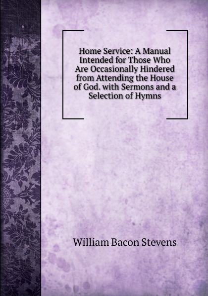Фото - William Bacon Stevens Home Service: A Manual Intended for Those Who Are Occasionally Hindered from Attending the House of God. with Sermons and a Selection of Hymns william parkinson a selection of hymns and spiritual songs
