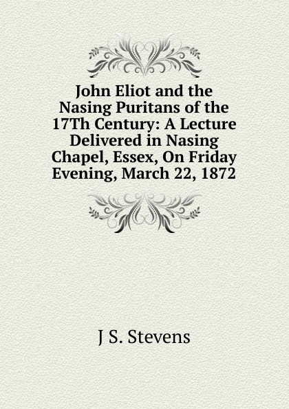 J S. Stevens John Eliot and the Nasing Puritans of the 17Th Century: A Lecture Delivered in Nasing Chapel, Essex, On Friday Evening, March 22, 1872 недорого