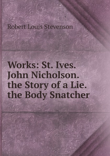 Stevenson Robert Louis Works: St. Ives. John Nicholson. the Story of a Lie. the Body Snatcher stevenson robert louis st ives being the adventures of a french prisoner in england