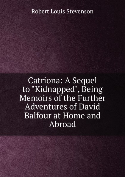 Stevenson Robert Louis Catriona: A Sequel to Kidnapped, Being Memoirs of the Further Adventures of David Balfour at Home and Abroad stevenson r stevenson kidnapped