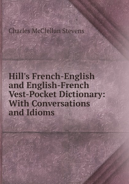Charles McClellan Stevens Hill.s French-English and English-French Vest-Pocket Dictionary: With Conversations and Idioms