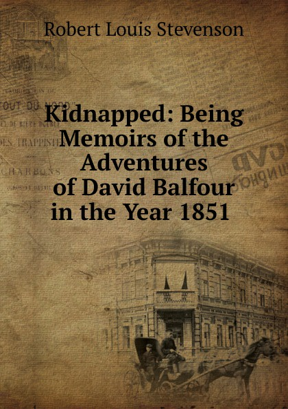 Stevenson Robert Louis Kidnapped: Being Memoirs of the Adventures of David Balfour in the Year 1851 . stevenson r stevenson kidnapped
